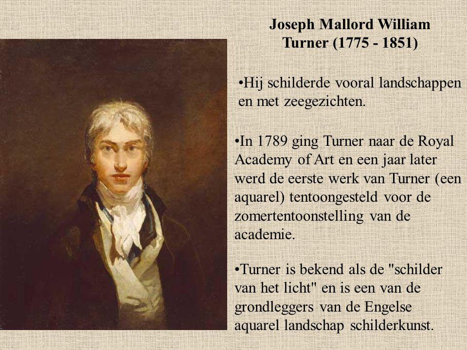 Joseph Mallord William Turner (1775 - 1851) Hij schilderde vooral landschappen en met zeegezichten. In 1789 ging Turner naar de Royal Academy of Art e