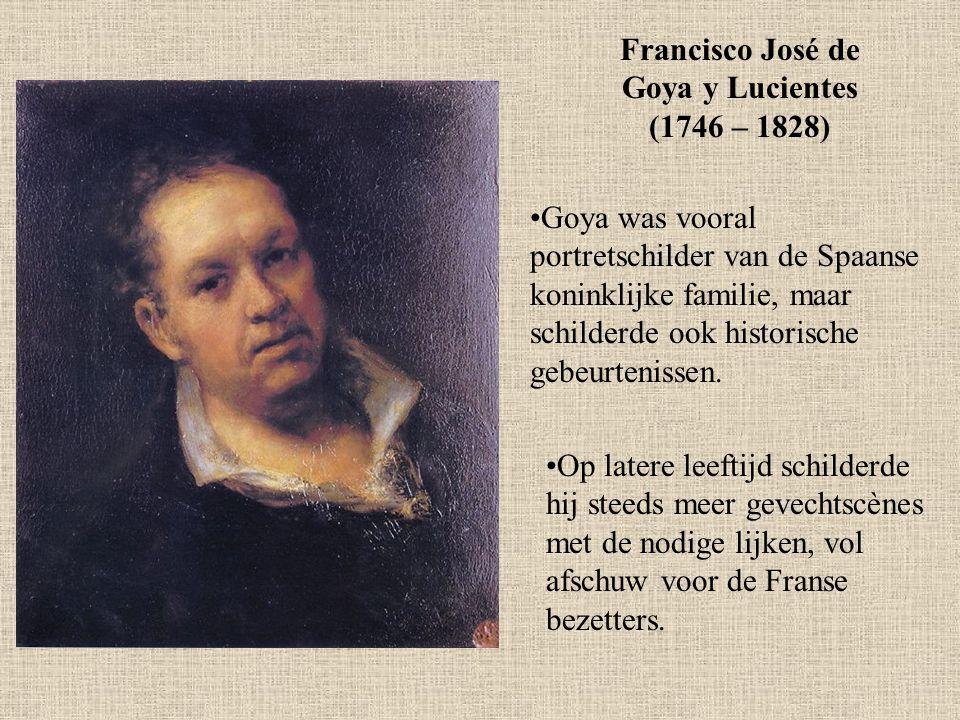 Francisco José de Goya y Lucientes (1746 – 1828) Goya was vooral portretschilder van de Spaanse koninklijke familie, maar schilderde ook historische g