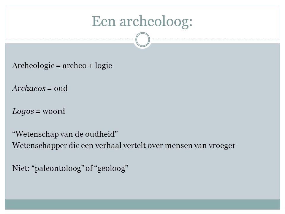 Een archeoloog: Archeologie = archeo + logie Archaeos = oud Logos = woord Wetenschap van de oudheid Wetenschapper die een verhaal vertelt over mensen van vroeger Niet: paleontoloog of geoloog