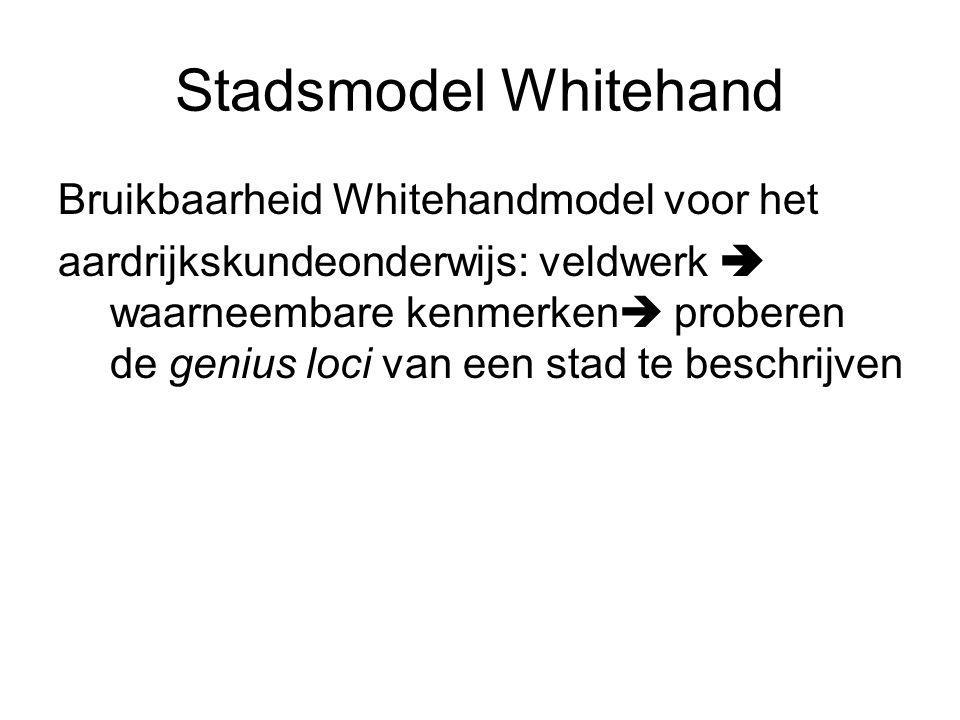 Stadsmodel Whitehand Bruikbaarheid Whitehandmodel voor het aardrijkskundeonderwijs: veldwerk  waarneembare kenmerken  proberen de genius loci van ee