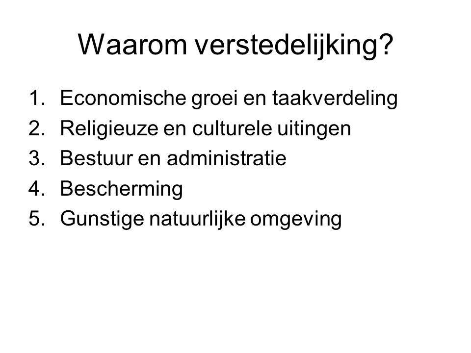 Waarom verstedelijking? 1.Economische groei en taakverdeling 2.Religieuze en culturele uitingen 3.Bestuur en administratie 4.Bescherming 5.Gunstige na