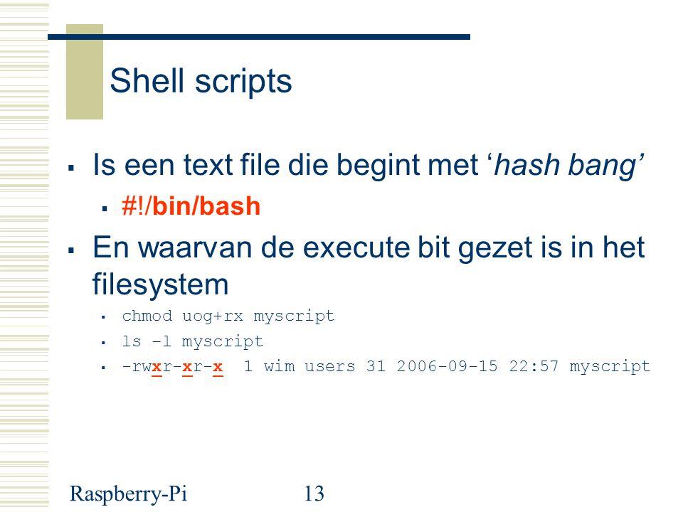 Raspberry-Pi13 Shell scripts  Is een text file die begint met 'hash bang'  #!/bin/bash  En waarvan de execute bit gezet is in het filesystem  chmod uog+rx myscript  ls –l myscript  -rwxr-xr-x 1 wim users 31 2006-09-15 22:57 myscript