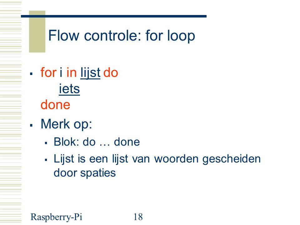Raspberry-Pi18 Flow controle: for loop  for i in lijst do iets done  Merk op:  Blok: do … done  Lijst is een lijst van woorden gescheiden door spaties