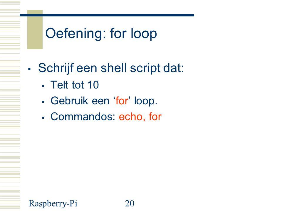 Raspberry-Pi20 Oefening: for loop  Schrijf een shell script dat:  Telt tot 10  Gebruik een 'for' loop.