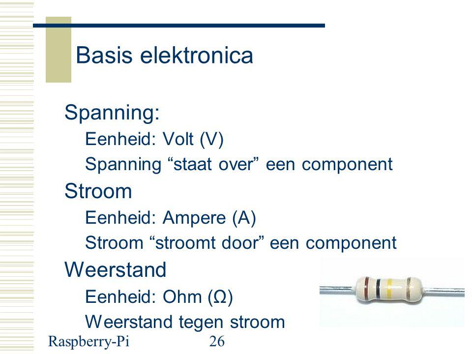 Raspberry-Pi26 Basis elektronica Spanning: Eenheid: Volt (V) Spanning staat over een component Stroom Eenheid: Ampere (A) Stroom stroomt door een component Weerstand Eenheid: Ohm (Ω) Weerstand tegen stroom