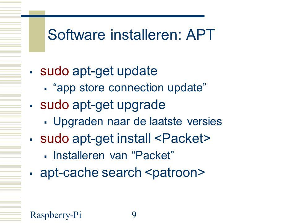 Raspberry-Pi9 Software installeren: APT  sudo apt-get update  app store connection update  sudo apt-get upgrade  Upgraden naar de laatste versies  sudo apt-get install  Installeren van Packet  apt-cache search