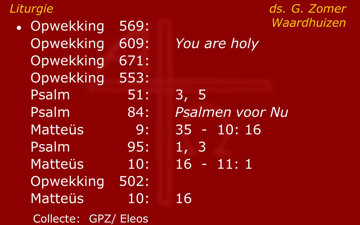 ● Opwekking569: Opwekking 609:You are holy Opwekking671: Opwekking 553: Psalm51:3, 5 Psalm84:Psalmen voor Nu Matteüs9:35 - 10: 16 Psalm95:1, 3 Matteüs