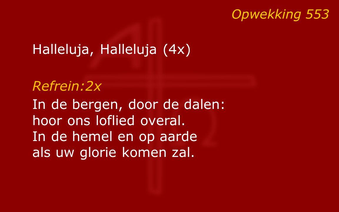 Halleluja, Halleluja (4x) Refrein:2x In de bergen, door de dalen: hoor ons loflied overal. In de hemel en op aarde als uw glorie komen zal. Opwekking