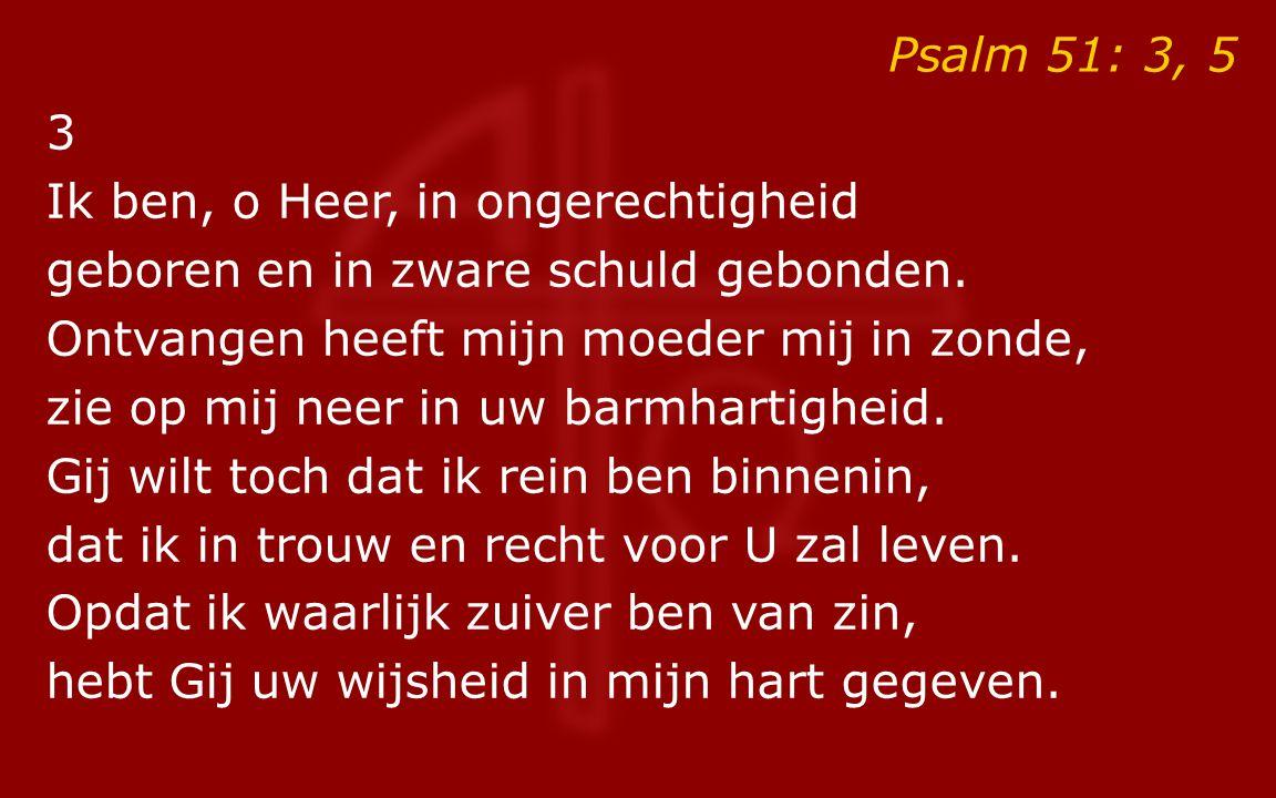 Psalm 51: 3, 5 3 Ik ben, o Heer, in ongerechtigheid geboren en in zware schuld gebonden. Ontvangen heeft mijn moeder mij in zonde, zie op mij neer in