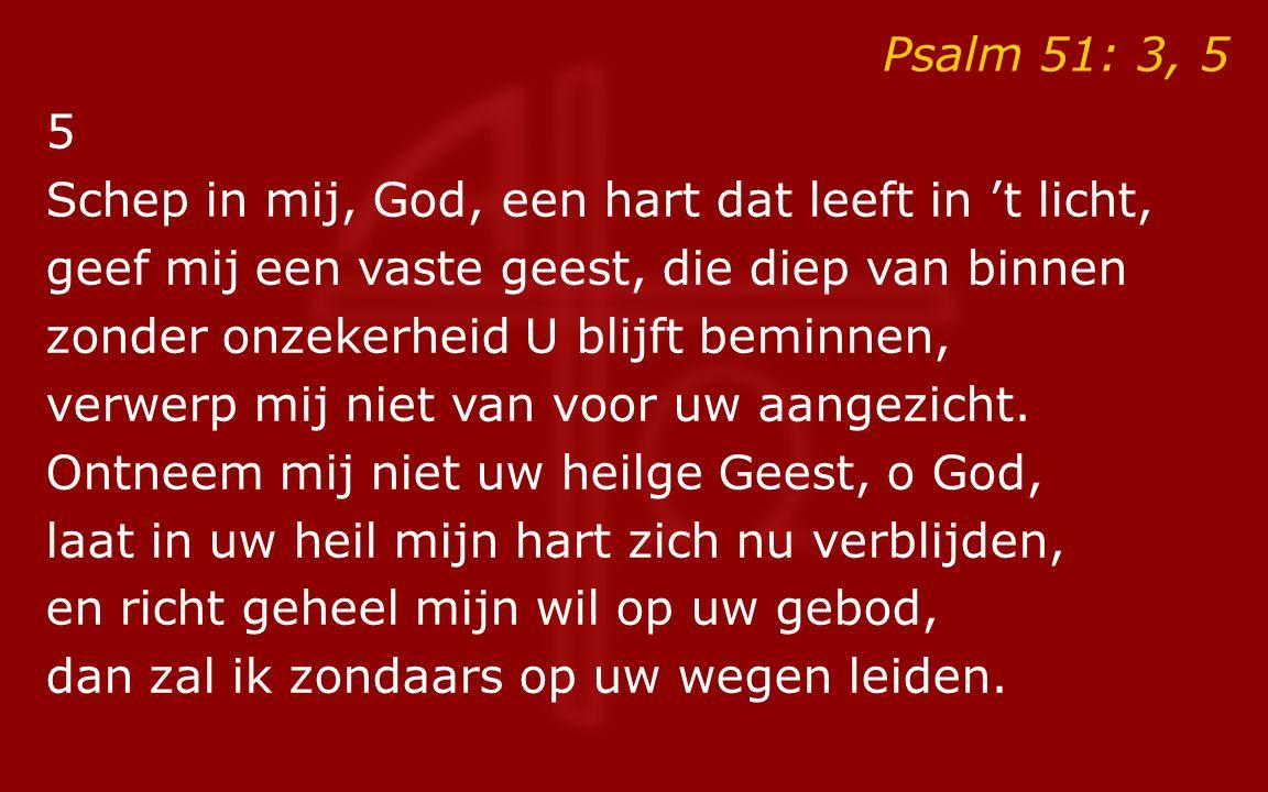 Psalm 51: 3, 5 5 Schep in mij, God, een hart dat leeft in 't licht, geef mij een vaste geest, die diep van binnen zonder onzekerheid U blijft beminnen