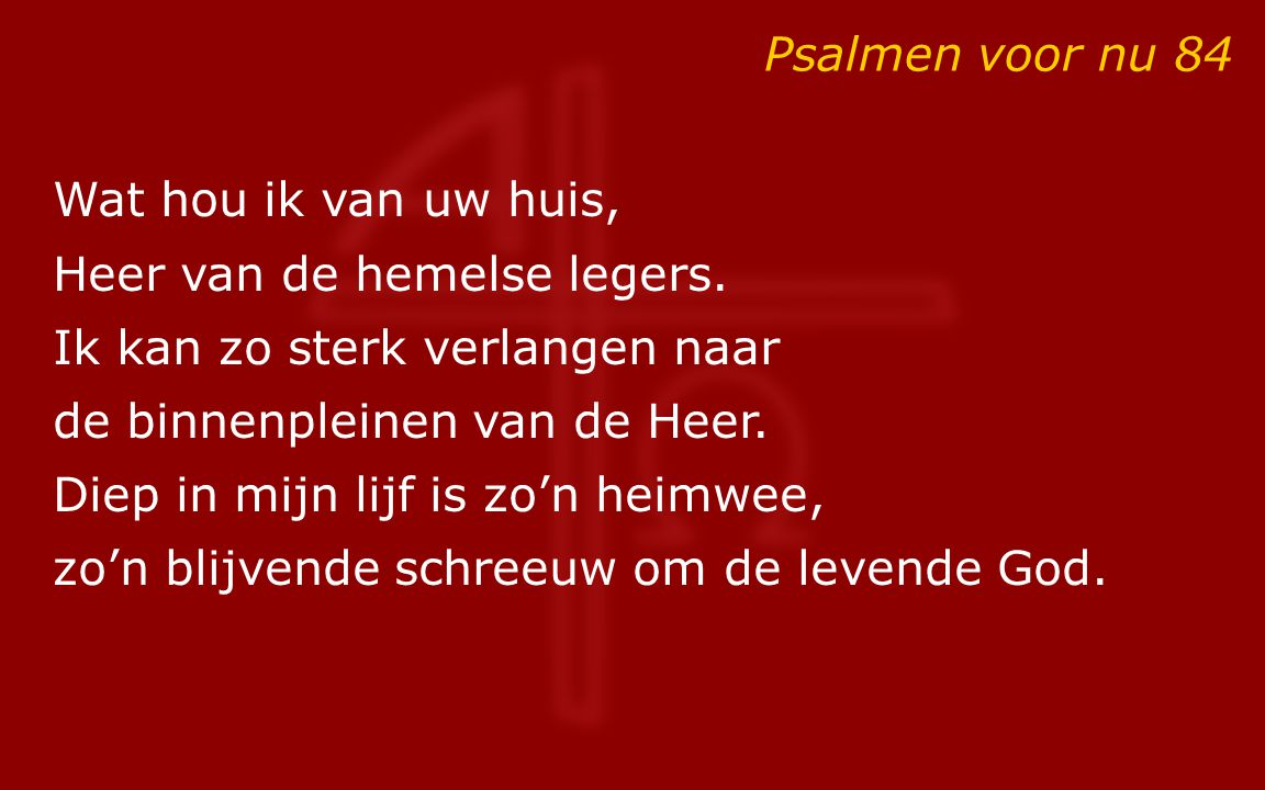 Psalmen voor nu 84 Wat hou ik van uw huis, Heer van de hemelse legers. Ik kan zo sterk verlangen naar de binnenpleinen van de Heer. Diep in mijn lijf