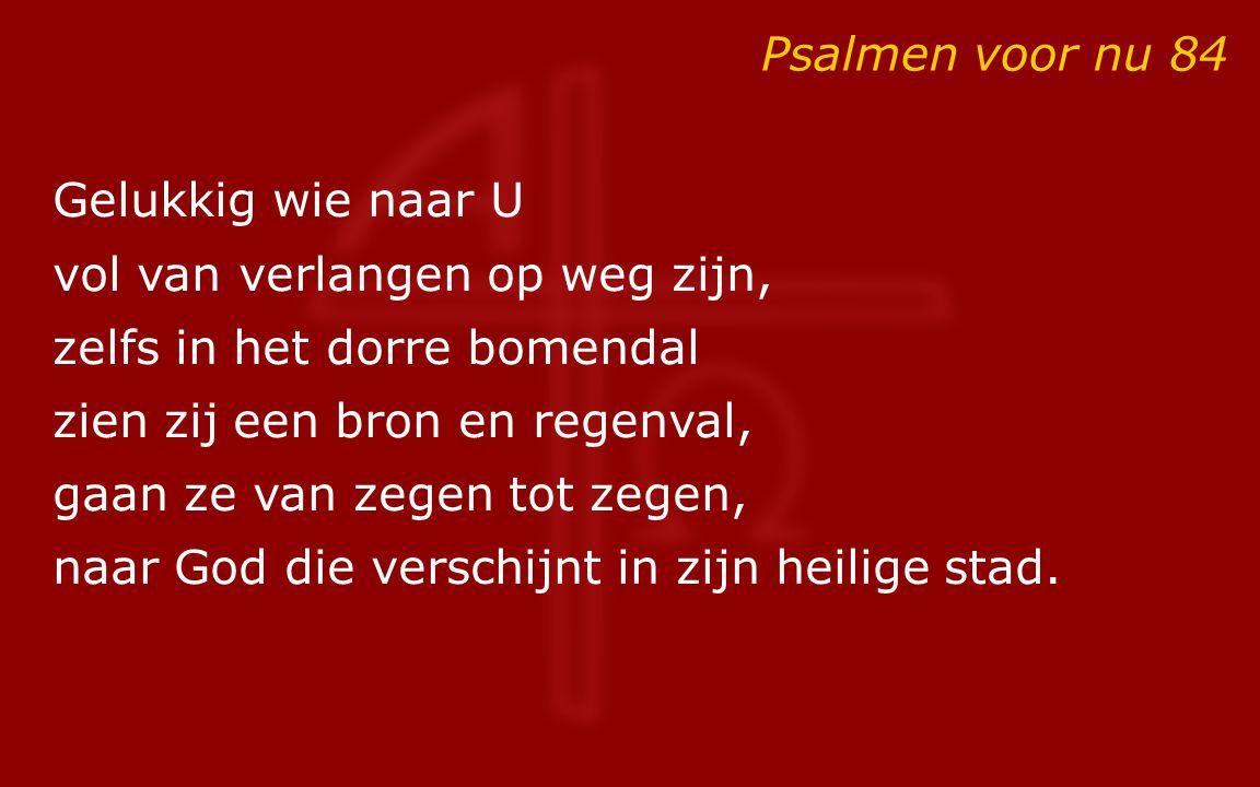 Psalmen voor nu 84 Gelukkig wie naar U vol van verlangen op weg zijn, zelfs in het dorre bomendal zien zij een bron en regenval, gaan ze van zegen tot