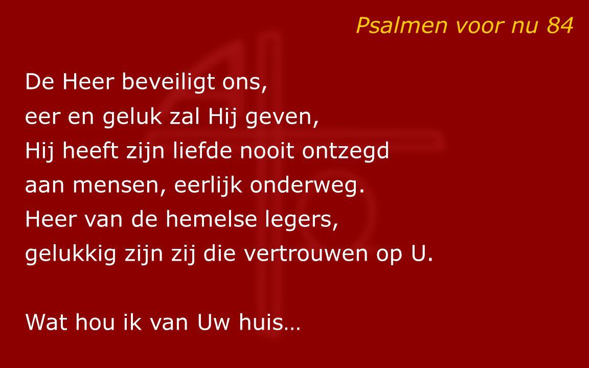 Psalmen voor nu 84 De Heer beveiligt ons, eer en geluk zal Hij geven, Hij heeft zijn liefde nooit ontzegd aan mensen, eerlijk onderweg. Heer van de he