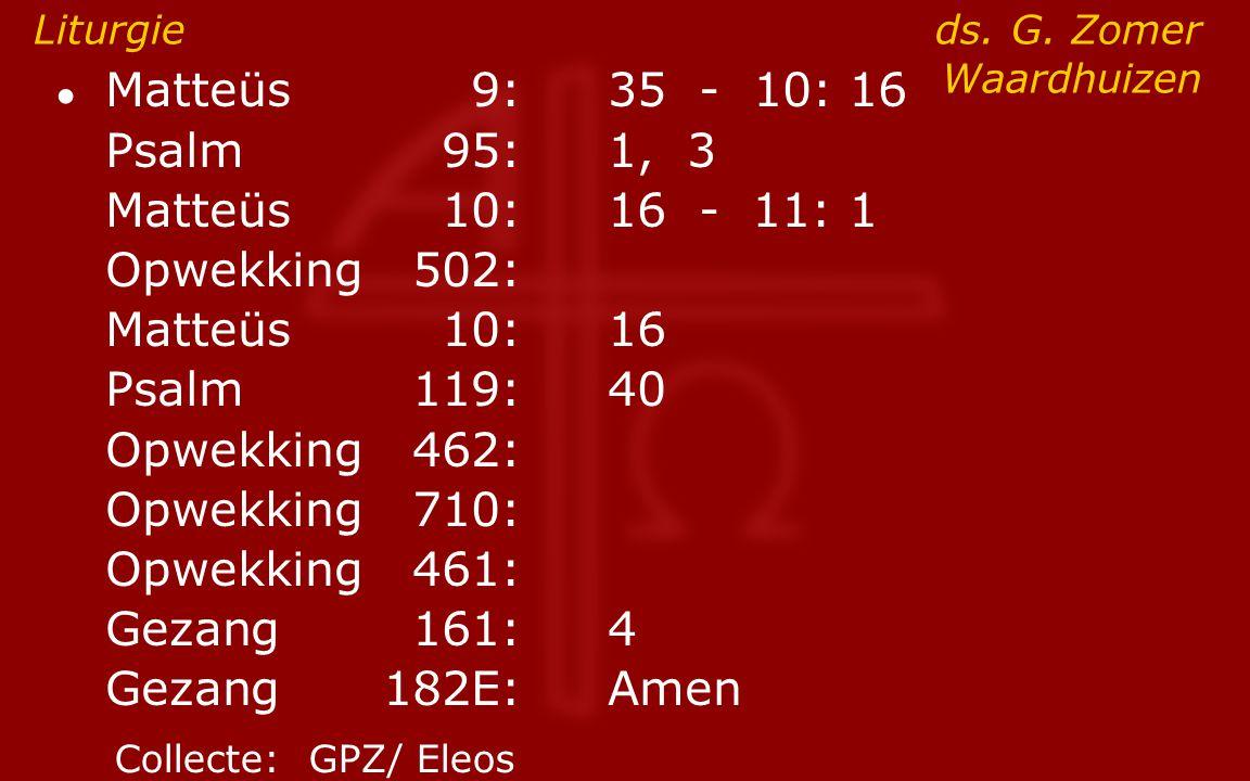 ● Matteüs9:35 - 10: 16 Psalm95:1, 3 Matteüs10:16- 11: 1 Opwekking502: Matteüs10:16 Psalm119:40 Opwekking462: Opwekking710: Opwekking461: Gezang161:4 G