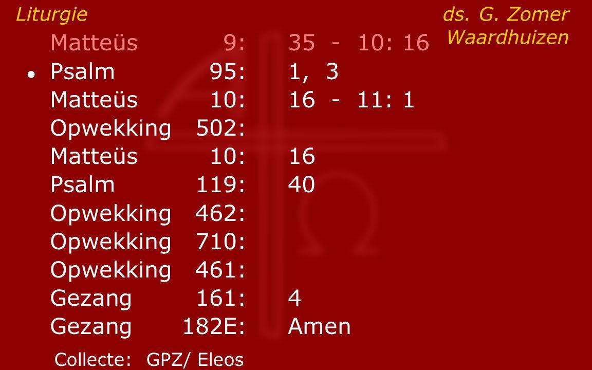 Matteüs9:35 - 10: 16 ● Psalm95:1, 3 Matteüs10:16- 11: 1 Opwekking502: Matteüs10:16 Psalm119:40 Opwekking462: Opwekking710: Opwekking461: Gezang161:4 G