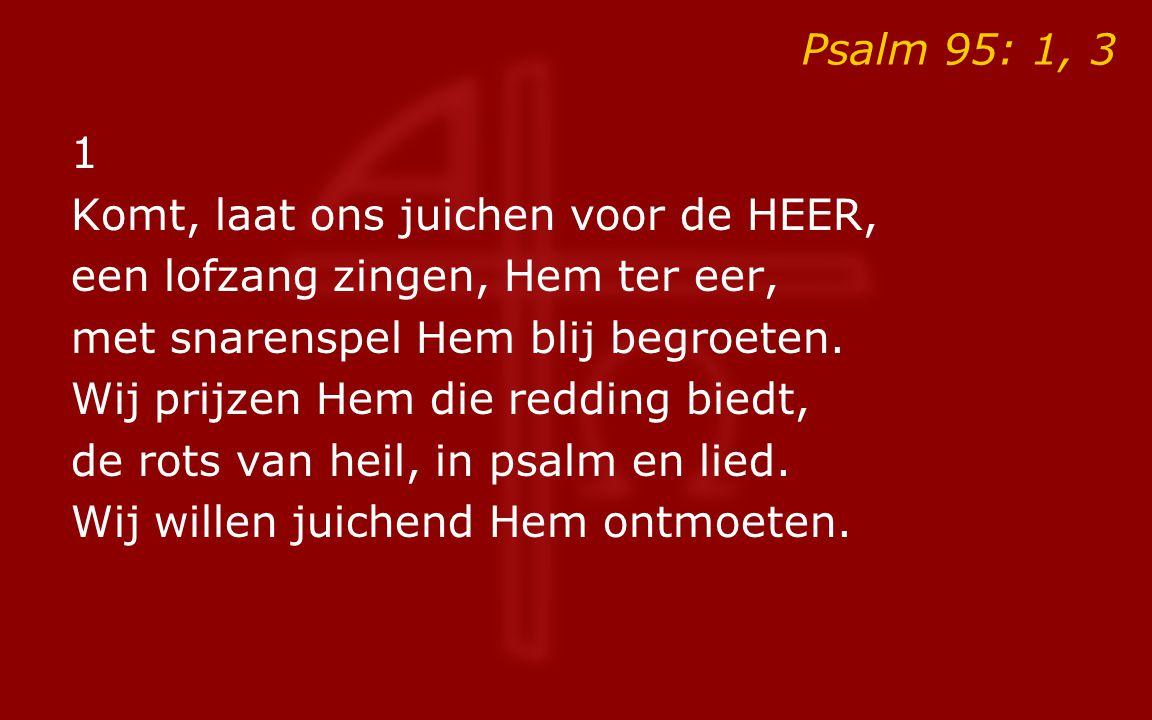Psalm 95: 1, 3 1 Komt, laat ons juichen voor de HEER, een lofzang zingen, Hem ter eer, met snarenspel Hem blij begroeten. Wij prijzen Hem die redding