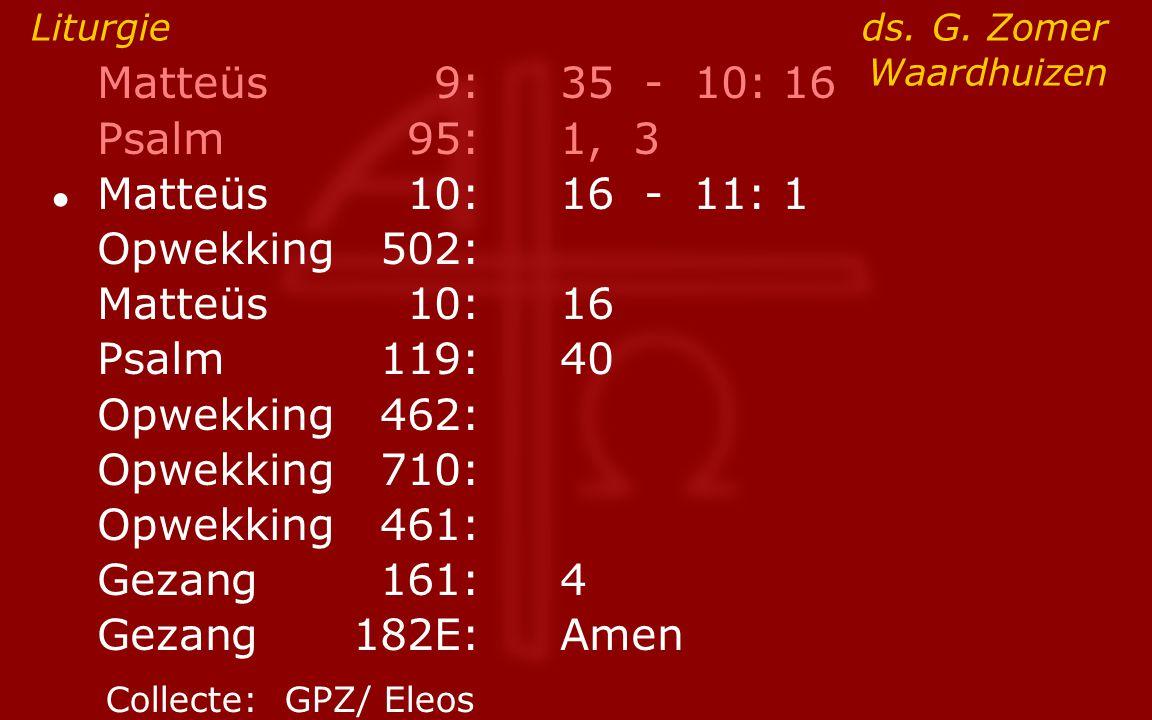 Matteüs9:35 - 10: 16 Psalm95:1, 3 ● Matteüs10:16- 11: 1 Opwekking502: Matteüs10:16 Psalm119:40 Opwekking462: Opwekking710: Opwekking461: Gezang161:4 G