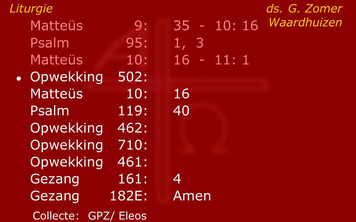Matteüs9:35 - 10: 16 Psalm95:1, 3 Matteüs10:16- 11: 1 ● Opwekking502: Matteüs10:16 Psalm119:40 Opwekking462: Opwekking710: Opwekking461: Gezang161:4 G