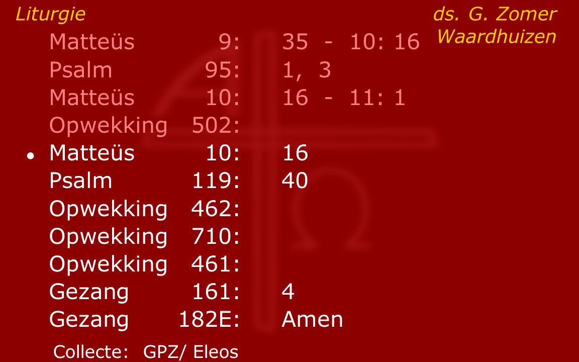 Matteüs9:35 - 10: 16 Psalm95:1, 3 Matteüs10:16- 11: 1 Opwekking502: ● Matteüs10:16 Psalm119:40 Opwekking462: Opwekking710: Opwekking461: Gezang161:4 G