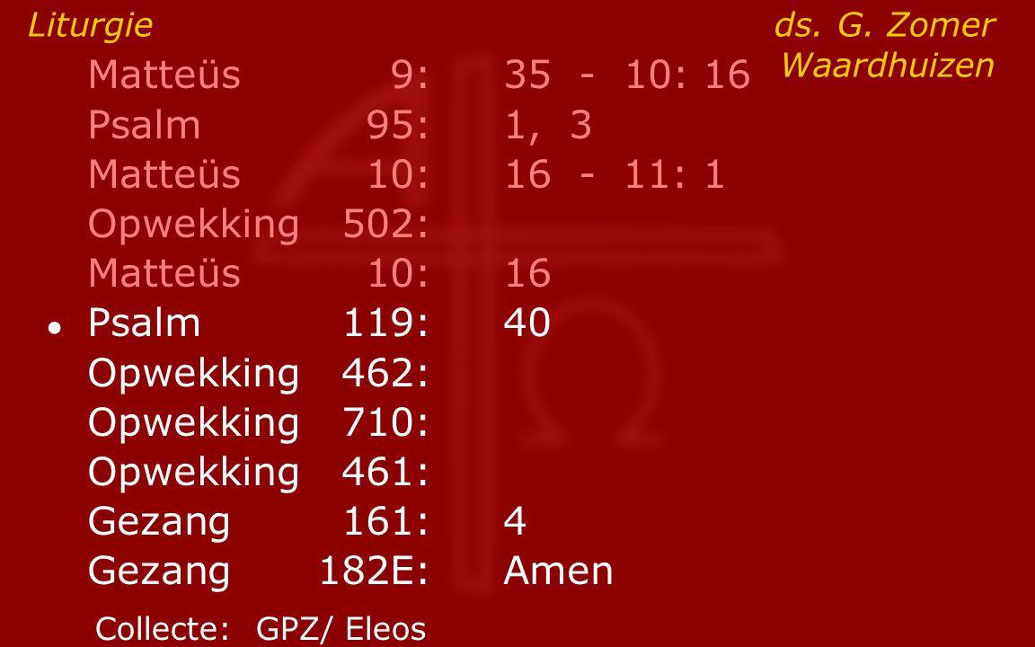 Matteüs9:35 - 10: 16 Psalm95:1, 3 Matteüs10:16- 11: 1 Opwekking502: Matteüs10:16 ● Psalm119:40 Opwekking462: Opwekking710: Opwekking461: Gezang161:4 G