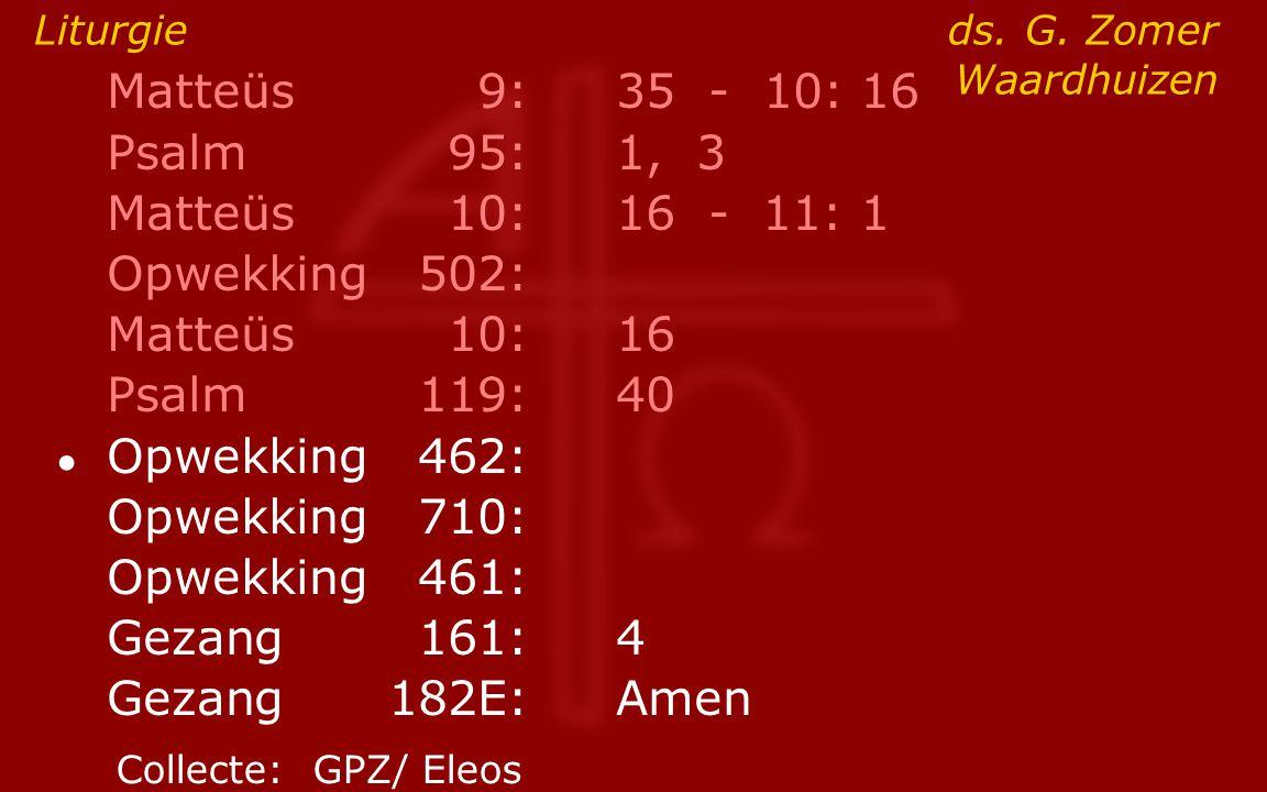 Matteüs9:35 - 10: 16 Psalm95:1, 3 Matteüs10:16- 11: 1 Opwekking502: Matteüs10:16 Psalm119:40 ● Opwekking462: Opwekking710: Opwekking461: Gezang161:4 G