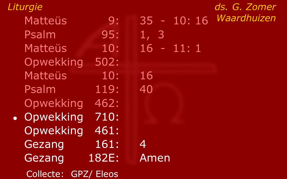 Matteüs9:35 - 10: 16 Psalm95:1, 3 Matteüs10:16- 11: 1 Opwekking502: Matteüs10:16 Psalm119:40 Opwekking462: ● Opwekking710: Opwekking461: Gezang161:4 G