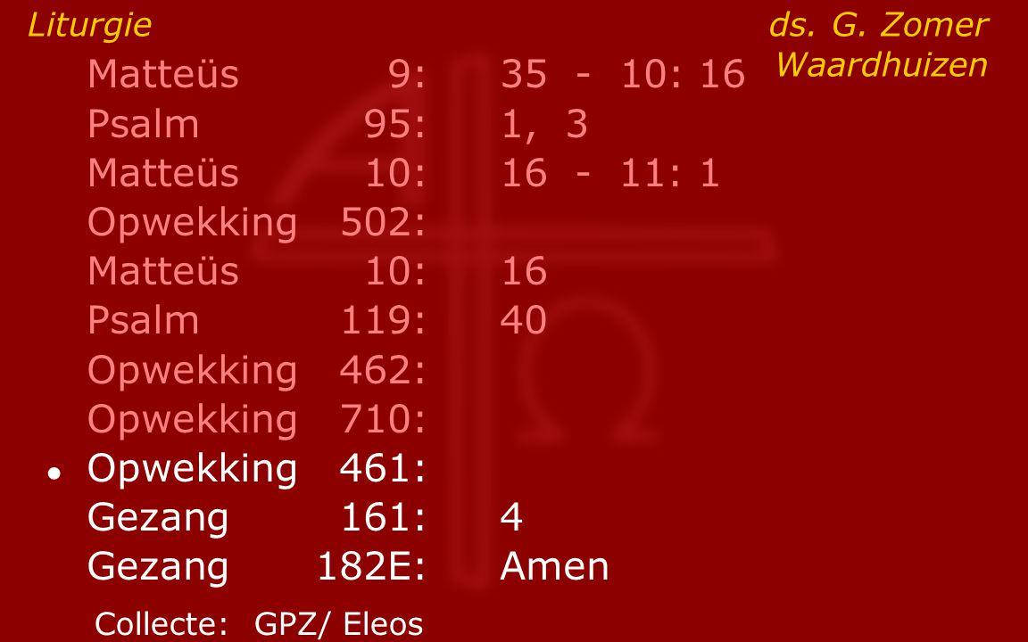 Matteüs9:35 - 10: 16 Psalm95:1, 3 Matteüs10:16- 11: 1 Opwekking502: Matteüs10:16 Psalm119:40 Opwekking462: Opwekking710: ● Opwekking461: Gezang161:4 G