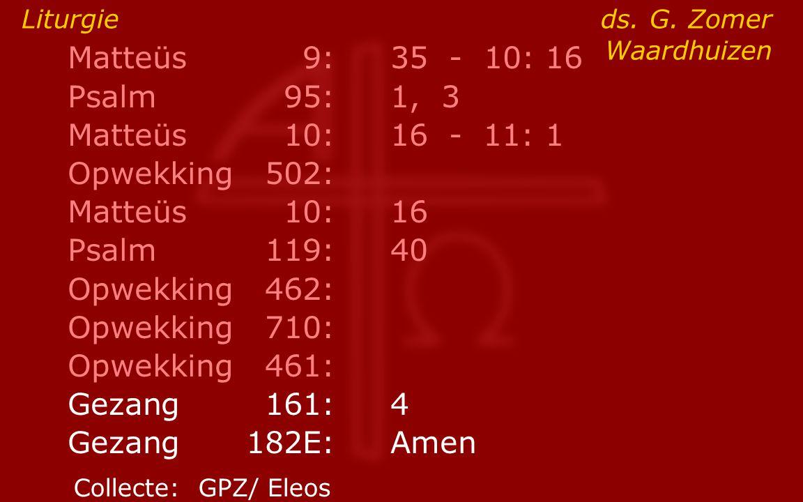 Matteüs9:35 - 10: 16 Psalm95:1, 3 Matteüs10:16- 11: 1 Opwekking502: Matteüs10:16 Psalm119:40 Opwekking462: Opwekking710: Opwekking461: Gezang161:4 Gez