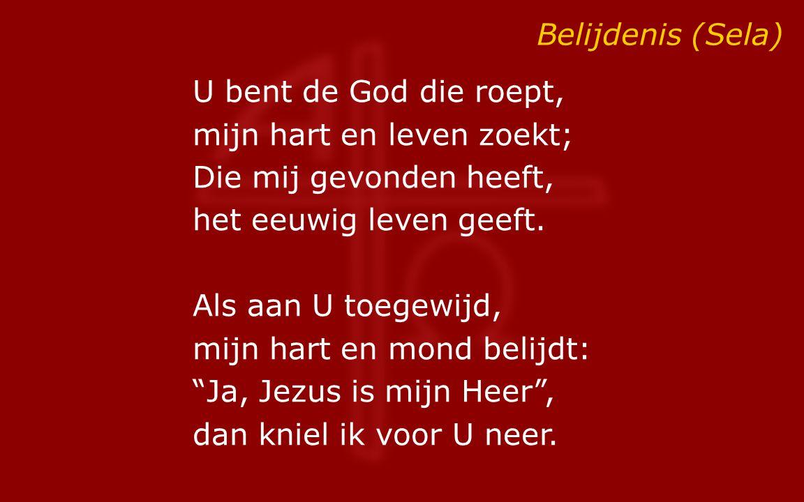 Belijdenis (Sela) U bent de God die roept, mijn hart en leven zoekt; Die mij gevonden heeft, het eeuwig leven geeft. Als aan U toegewijd, mijn hart en