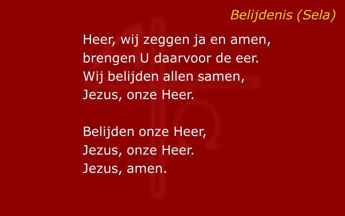 Belijdenis (Sela) Heer, wij zeggen ja en amen, brengen U daarvoor de eer. Wij belijden allen samen, Jezus, onze Heer. Belijden onze Heer, Jezus, onze