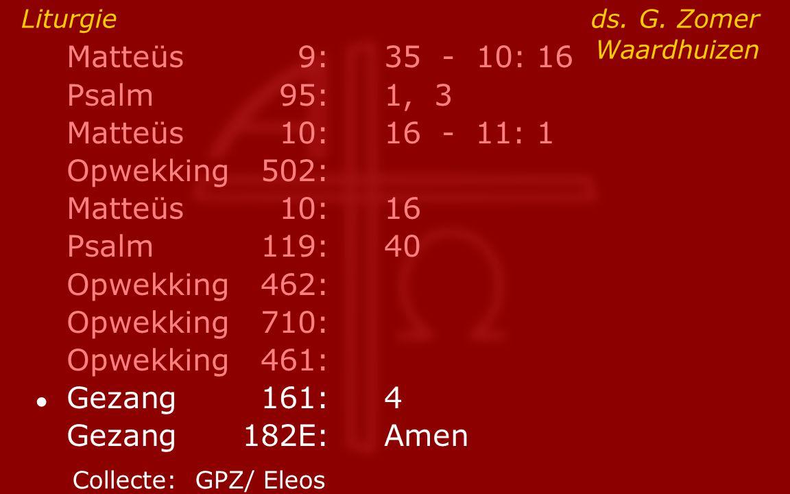 Matteüs9:35 - 10: 16 Psalm95:1, 3 Matteüs10:16- 11: 1 Opwekking502: Matteüs10:16 Psalm119:40 Opwekking462: Opwekking710: Opwekking461: ● Gezang161:4 G