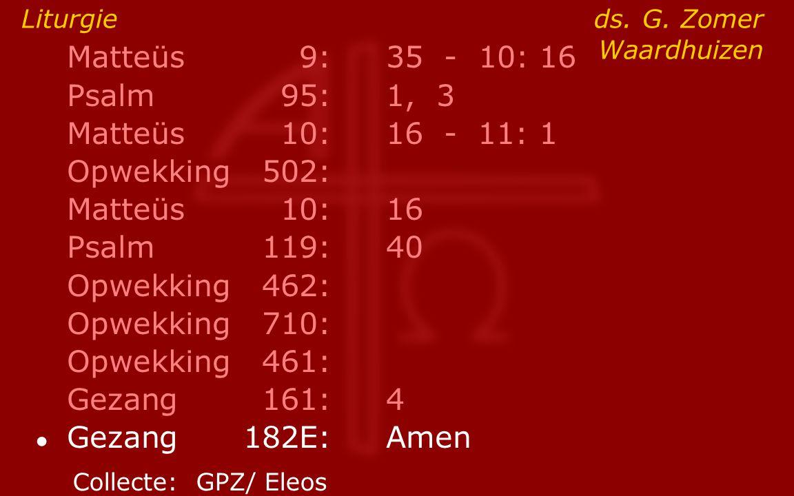 Matteüs9:35 - 10: 16 Psalm95:1, 3 Matteüs10:16- 11: 1 Opwekking502: Matteüs10:16 Psalm119:40 Opwekking462: Opwekking710: Opwekking461: Gezang161:4 ● G
