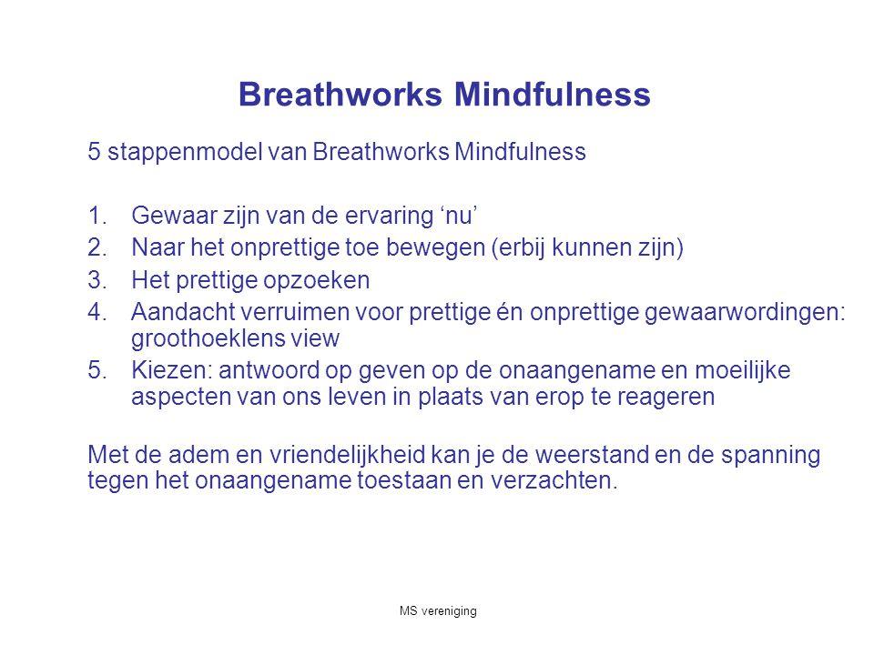 MS vereniging Breathworks Mindfulness 5 stappenmodel van Breathworks Mindfulness 1.Gewaar zijn van de ervaring 'nu' 2.Naar het onprettige toe bewegen (erbij kunnen zijn) 3.Het prettige opzoeken 4.Aandacht verruimen voor prettige én onprettige gewaarwordingen: groothoeklens view 5.Kiezen: antwoord op geven op de onaangename en moeilijke aspecten van ons leven in plaats van erop te reageren Met de adem en vriendelijkheid kan je de weerstand en de spanning tegen het onaangename toestaan en verzachten.