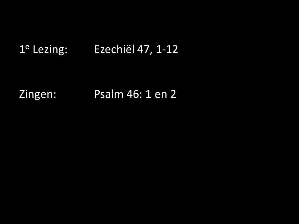 1 e Lezing:Ezechiël 47, 1-12 Zingen:Psalm 46: 1 en 2
