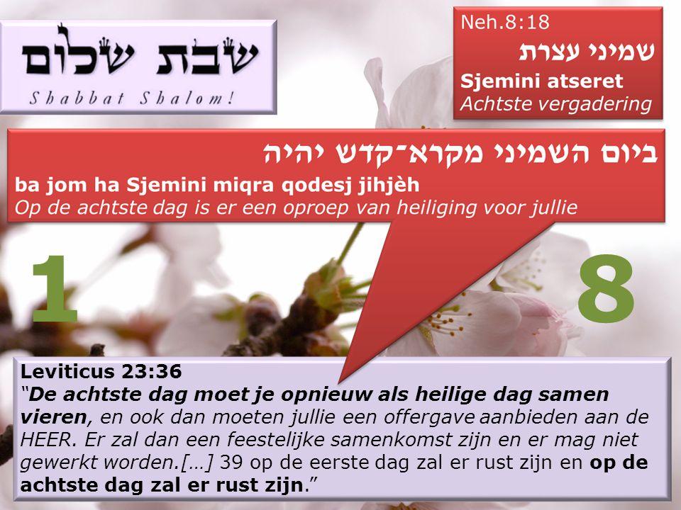 Leviticus 23:36 De achtste dag moet je opnieuw als heilige dag samen vieren, en ook dan moeten jullie een offergave aanbieden aan de HEER.