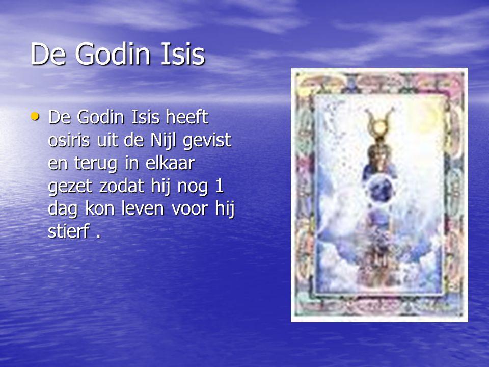 De Godin Isis De Godin Isis heeft osiris uit de Nijl gevist en terug in elkaar gezet zodat hij nog 1 dag kon leven voor hij stierf. De Godin Isis heef