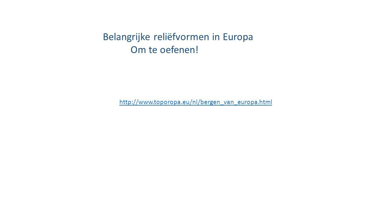 http://www.toporopa.eu/nl/bergen_van_europa.html Belangrijke reliëfvormen in Europa Om te oefenen!