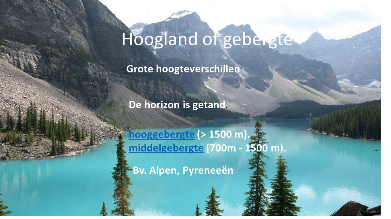 Hoogland of gebergte Grote hoogteverschillen De horizon is getand. hooggebergtehooggebergte (> 1500 m). middelgebergtemiddelgebergte (700m - 1500 m).