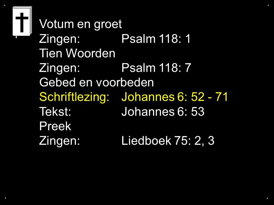 .... Votum en groet Zingen:Psalm 118: 1 Tien Woorden Zingen:Psalm 118: 7 Gebed en voorbeden Schriftlezing:Johannes 6: 52 - 71 Tekst:Johannes 6: 53 Pre