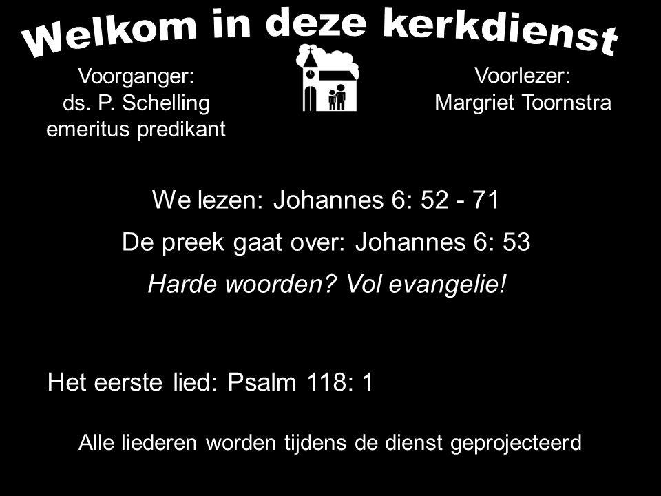 We lezen: Johannes 6: 52 - 71 De preek gaat over: Johannes 6: 53 Harde woorden? Vol evangelie! Alle liederen worden tijdens de dienst geprojecteerd Vo