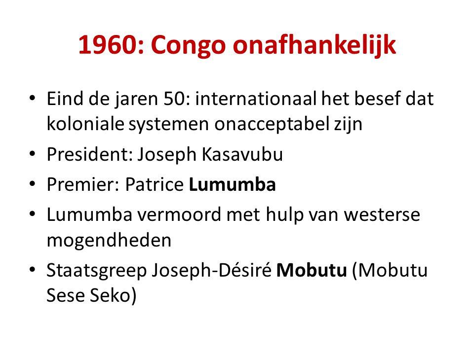 1960: Congo onafhankelijk Eind de jaren 50: internationaal het besef dat koloniale systemen onacceptabel zijn President: Joseph Kasavubu Premier: Patrice Lumumba Lumumba vermoord met hulp van westerse mogendheden Staatsgreep Joseph-Désiré Mobutu (Mobutu Sese Seko)
