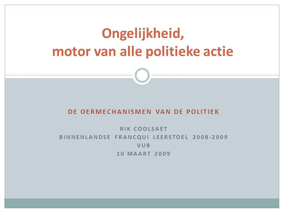 DE OERMECHANISMEN VAN DE POLITIEK RIK COOLSAET BINNENLANDSE FRANCQUI LEERSTOEL 2008-2009 VUB 10 MAART 2009 Ongelijkheid, motor van alle politieke actie
