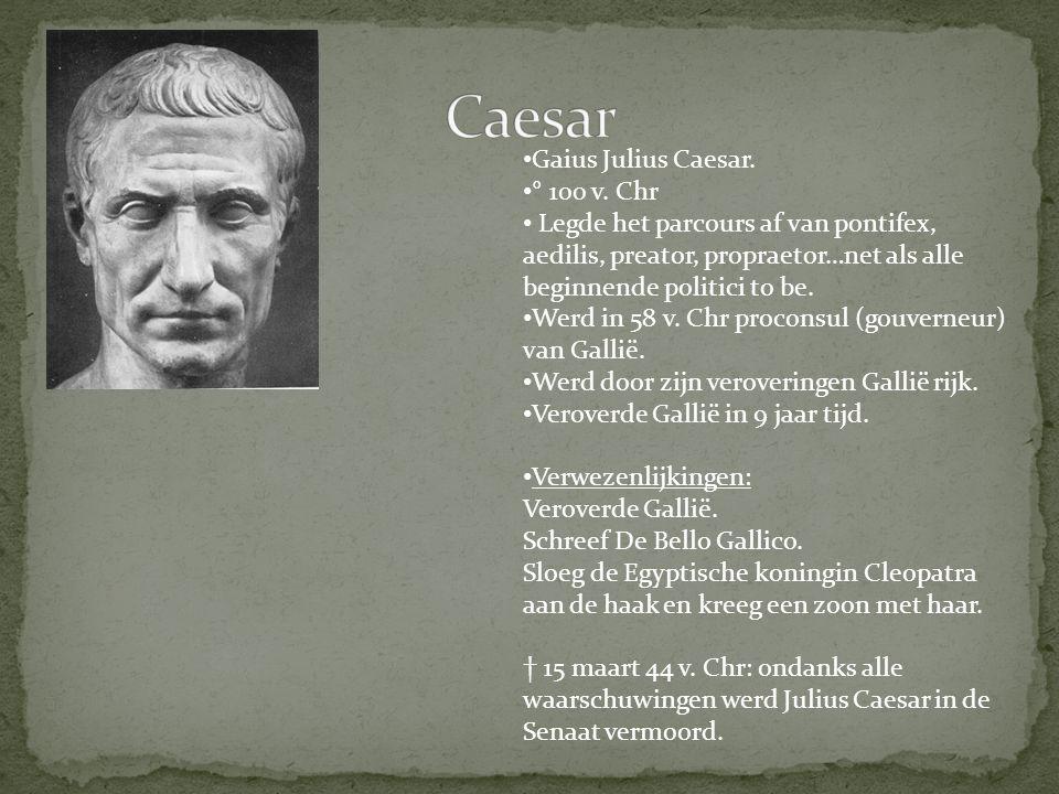 Gaius Julius Caesar. ° 100 v. Chr Legde het parcours af van pontifex, aedilis, preator, propraetor…net als alle beginnende politici to be. Werd in 58