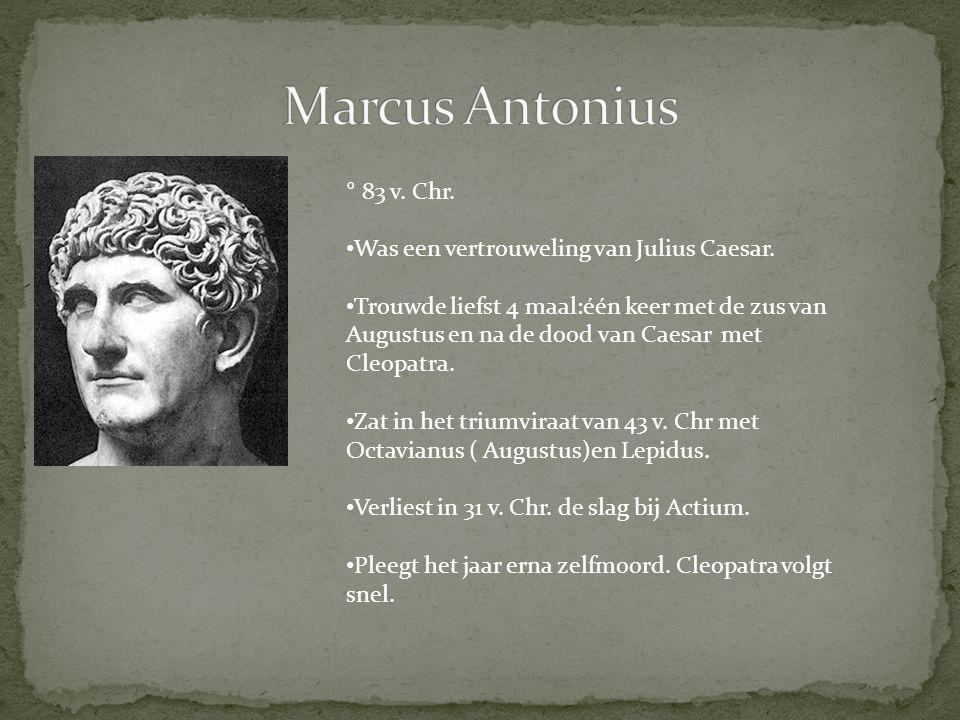 ° 83 v. Chr. Was een vertrouweling van Julius Caesar. Trouwde liefst 4 maal:één keer met de zus van Augustus en na de dood van Caesar met Cleopatra. Z
