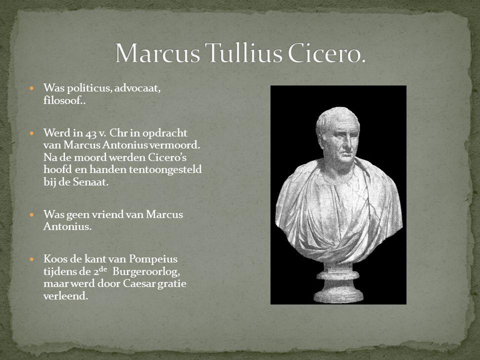 Was politicus, advocaat, filosoof.. Werd in 43 v. Chr in opdracht van Marcus Antonius vermoord. Na de moord werden Cicero's hoofd en handen tentoonges