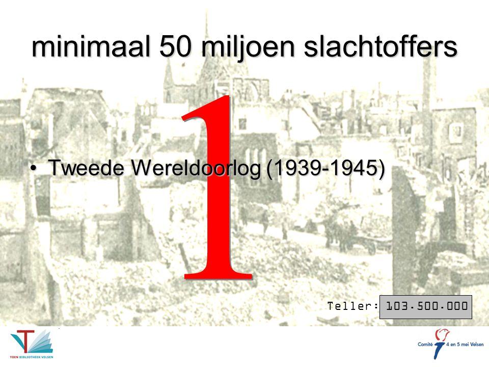 1 1 minimaal 50 miljoen slachtoffers Tweede Wereldoorlog (1939-1945)Tweede Wereldoorlog (1939-1945) Teller: 103.500.000