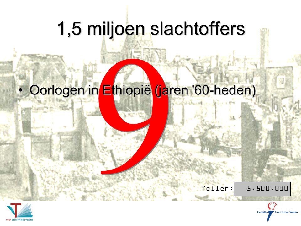 9 9 1,5 miljoen slachtoffers Oorlogen in Ethiopië (jaren '60-heden)Oorlogen in Ethiopië (jaren '60-heden) Teller: 5.500.000