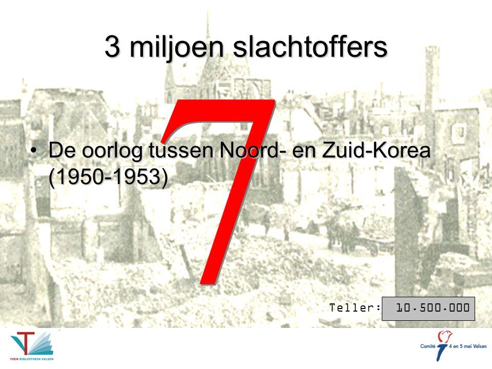 7 7 3 miljoen slachtoffers De oorlog tussen Noord- en Zuid-Korea (1950-1953)De oorlog tussen Noord- en Zuid-Korea (1950-1953) Teller: 10.500.000