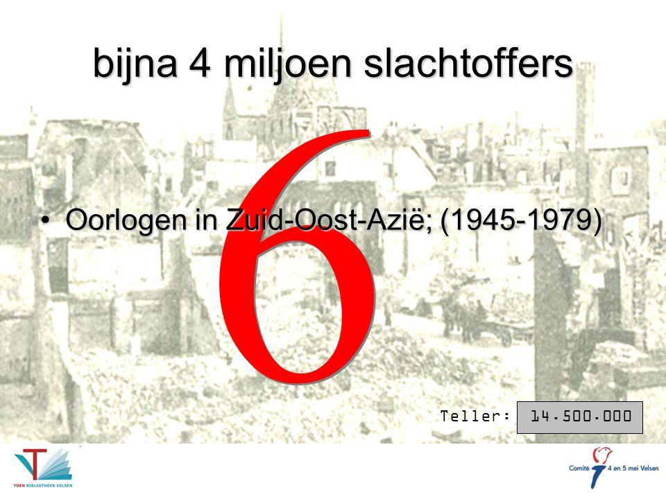 6 6 bijna 4 miljoen slachtoffers Oorlogen in Zuid-Oost-Azië; (1945-1979)Oorlogen in Zuid-Oost-Azië; (1945-1979) Teller: 14.500.000