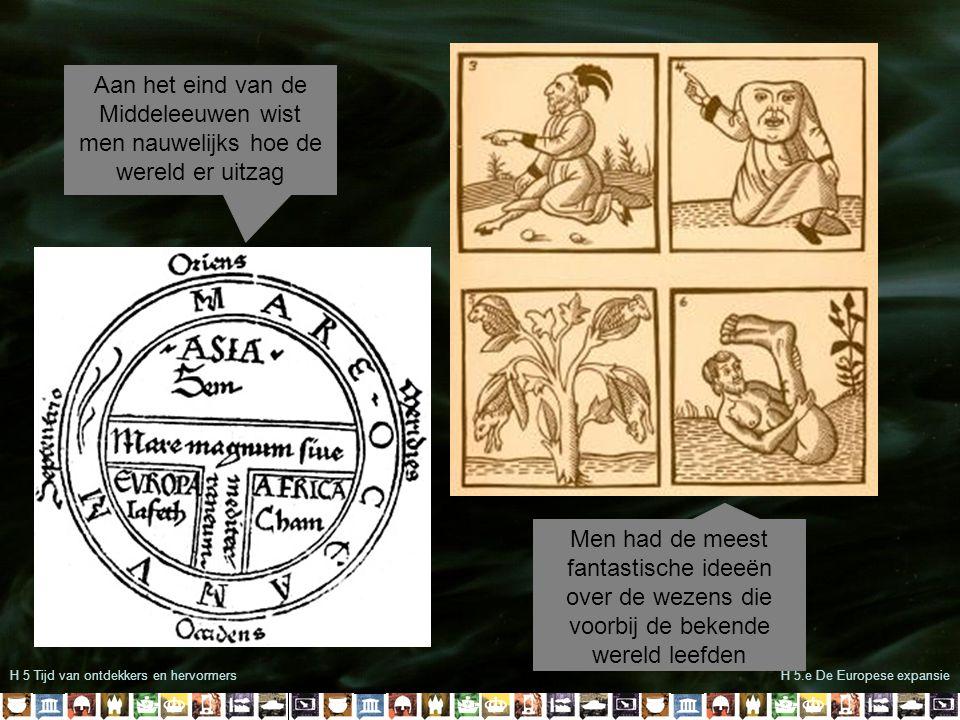 H 5 Tijd van ontdekkers en hervormersH 5.e De Europese expansie Aan het eind van de Middeleeuwen wist men nauwelijks hoe de wereld er uitzag Men had d